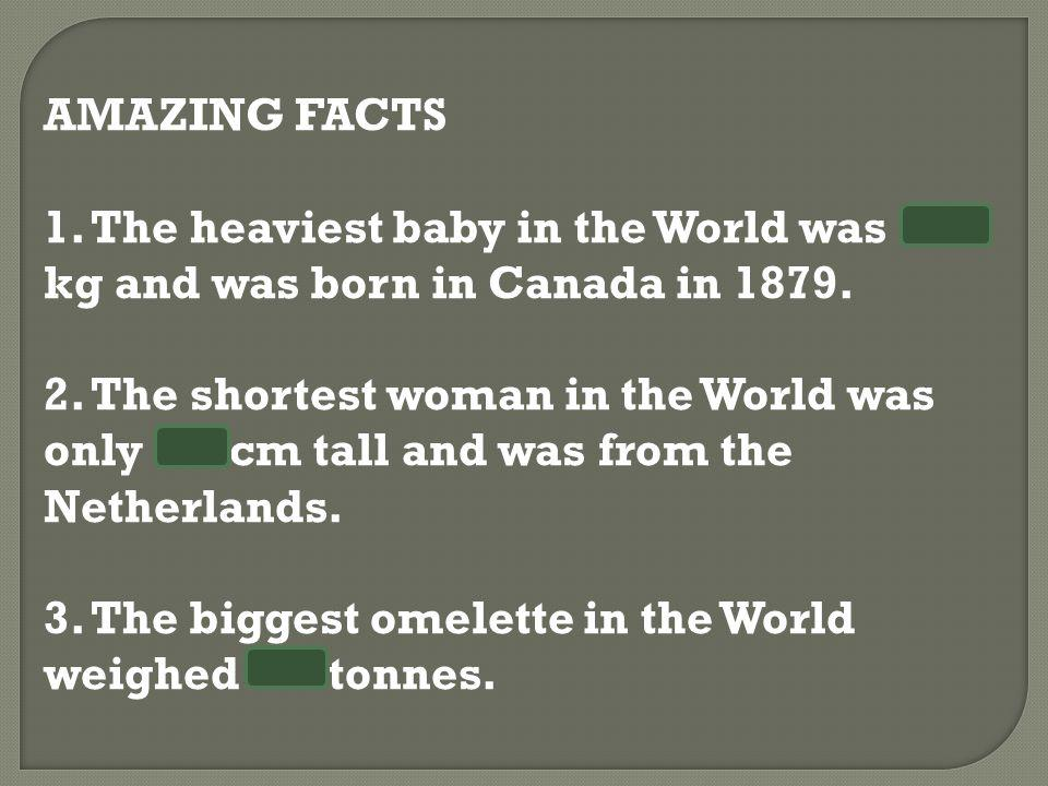 AMAZING FACTS 1. The heaviest baby in the World was 10.8 kg and was born in Canada in 1879. 2. The shortest woman in the World was only 58 cm tall and