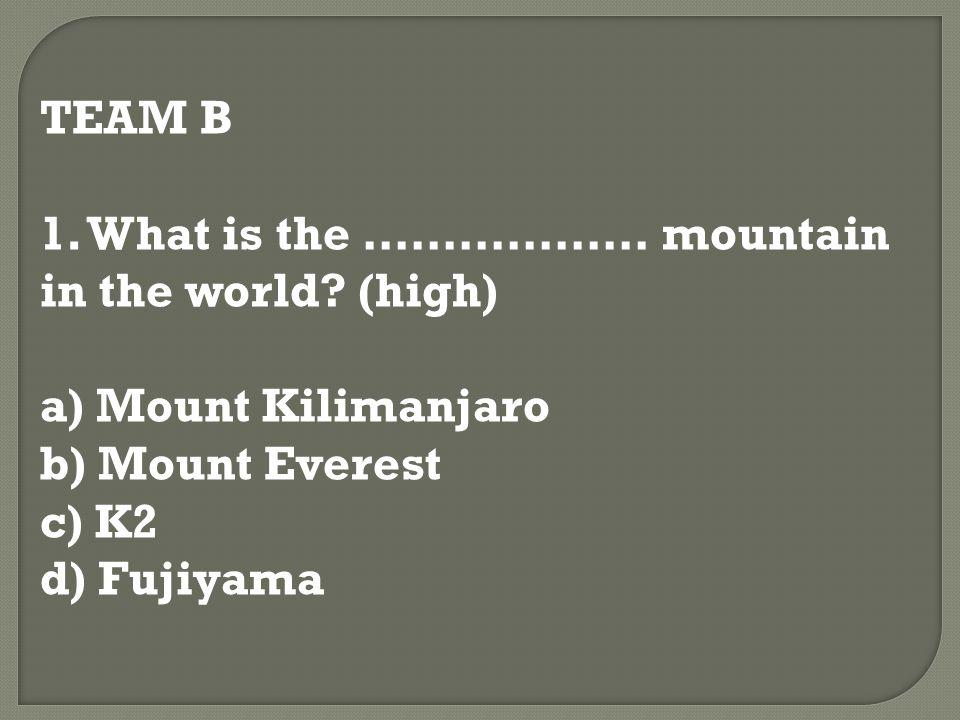 TEAM B 1. What is the ……………… mountain in the world? (high) a) Mount Kilimanjaro b) Mount Everest c) K2 d) Fujiyama