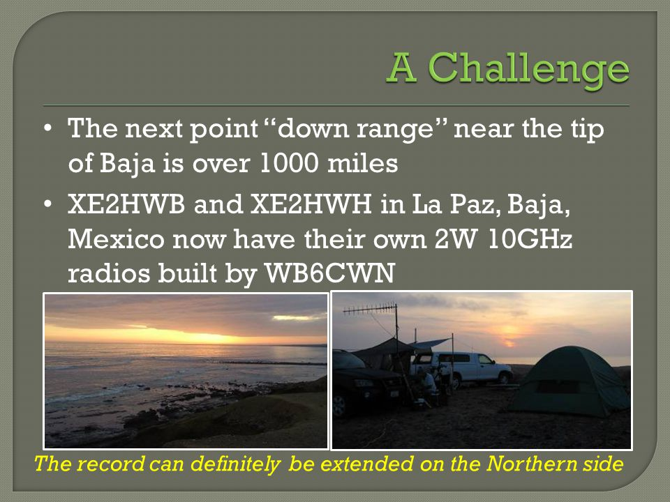 The next point down range near the tip of Baja is over 1000 miles XE2HWB and XE2HWH in La Paz, Baja, Mexico now have their own 2W 10GHz radios built by WB6CWN The record can definitely be extended on the Northern side