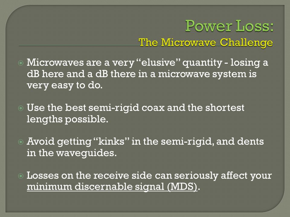 Microwaves are a very elusive quantity - losing a dB here and a dB there in a microwave system is very easy to do.