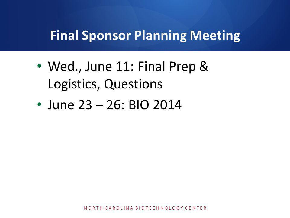 Wed., June 11: Final Prep & Logistics, Questions June 23 – 26: BIO 2014 N O R T H C A R O L I N A B I O T E C H N O L O G Y C E N T E R Final Sponsor Planning Meeting