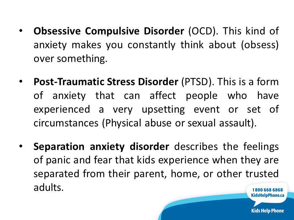 Obsessive Compulsive Disorder (OCD). This kind of anxiety makes you constantly think about (obsess) over something. Post-Traumatic Stress Disorder (PT