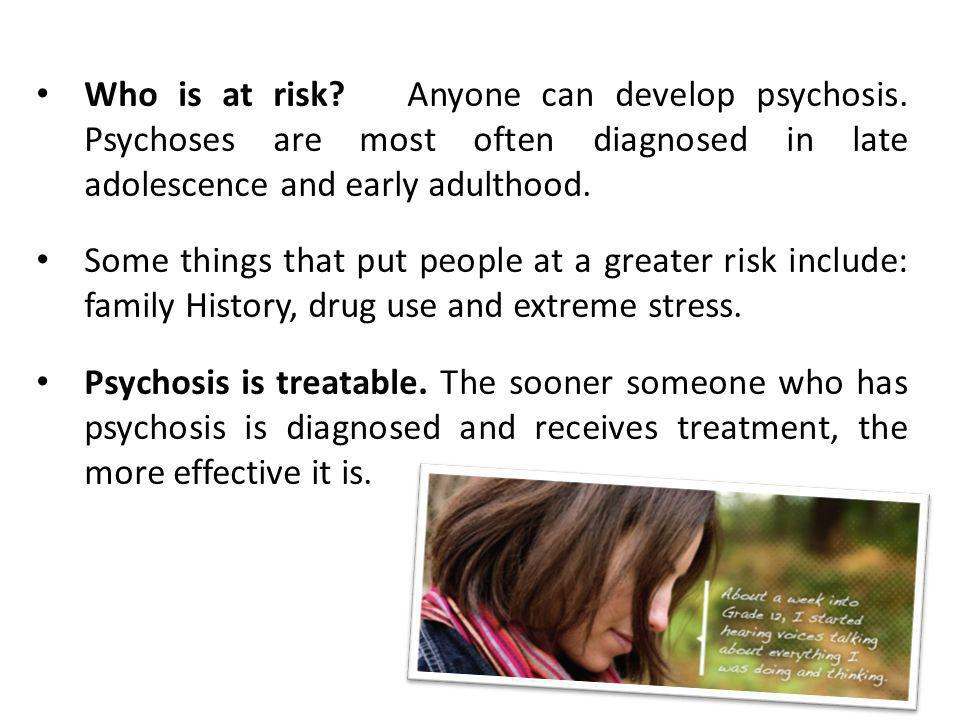 Who is at risk.Anyone can develop psychosis.