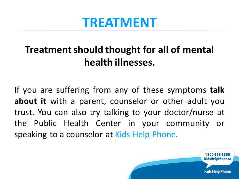 TREATMENT Treatment should thought for all of mental health illnesses.