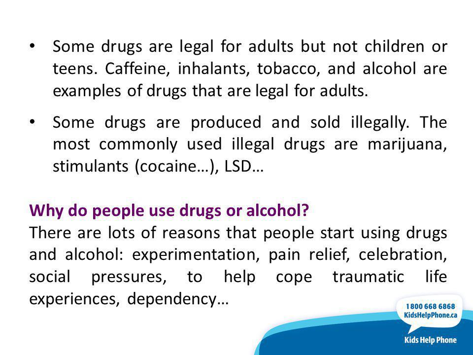 Some drugs are legal for adults but not children or teens.