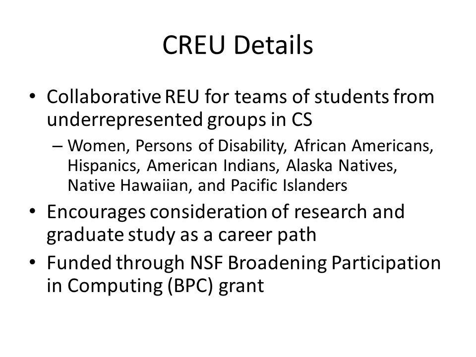 CREU Details Collaborative REU for teams of students from underrepresented groups in CS – Women, Persons of Disability, African Americans, Hispanics, American Indians, Alaska Natives, Native Hawaiian, and Pacific Islanders Encourages consideration of research and graduate study as a career path Funded through NSF Broadening Participation in Computing (BPC) grant