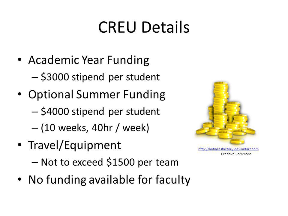 CREU Details Academic Year Funding – $3000 stipend per student Optional Summer Funding – $4000 stipend per student – (10 weeks, 40hr / week) Travel/Equipment – Not to exceed $1500 per team No funding available for faculty http://antialiasfactory.deviantart.com Creative Commons