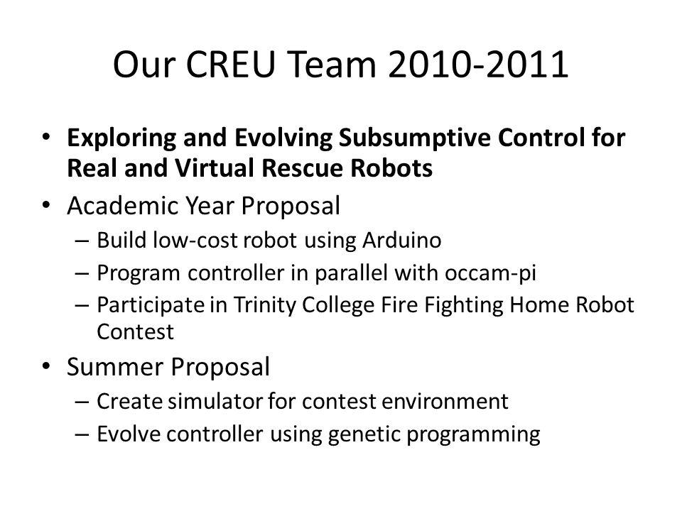 Our CREU Team 2010-2011 Exploring and Evolving Subsumptive Control for Real and Virtual Rescue Robots Academic Year Proposal – Build low-cost robot using Arduino – Program controller in parallel with occam-pi – Participate in Trinity College Fire Fighting Home Robot Contest Summer Proposal – Create simulator for contest environment – Evolve controller using genetic programming