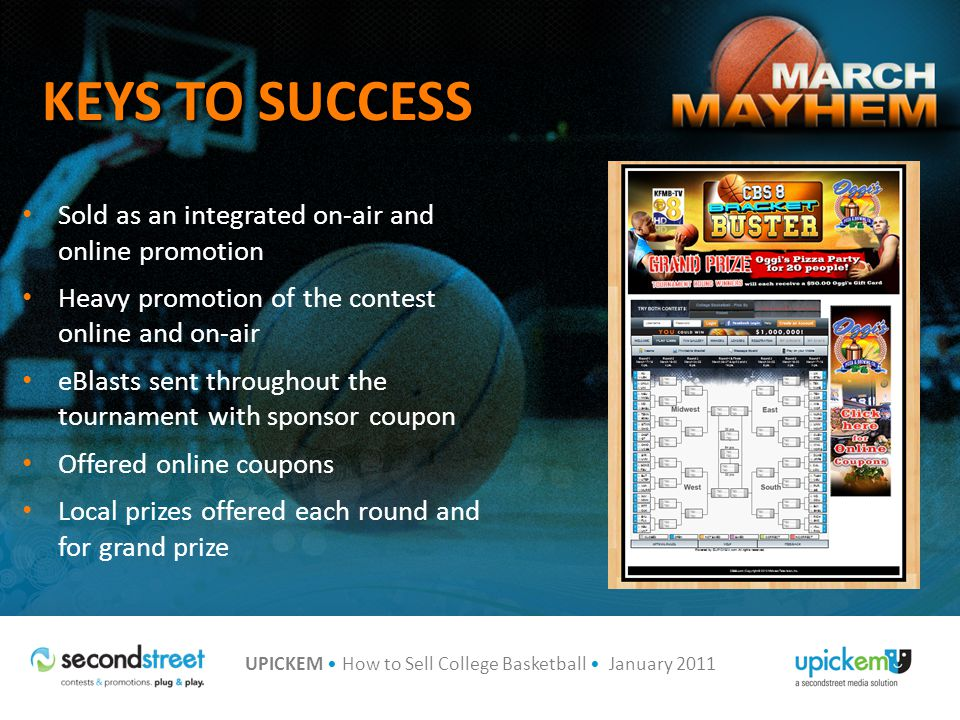 UPICKEM How to Sell College Basketball January 2011 KEYS TO SUCCESS Sold as an integrated on-air and online promotion Heavy promotion of the contest online and on-air eBlasts sent throughout the tournament with sponsor coupon Offered online coupons Local prizes offered each round and for grand prize