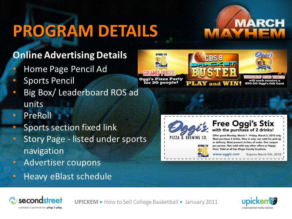 UPICKEM How to Sell College Basketball January 2011 PROGRAM DETAILS Online Advertising Details Home Page Pencil Ad Sports Pencil Big Box/ Leaderboard ROS ad units PreRoll Sports section fixed link Story Page - listed under sports navigation Advertiser coupons Heavy eBlast schedule