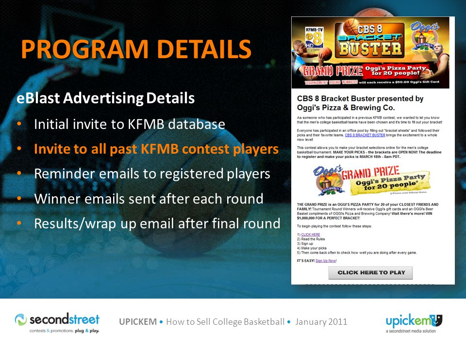 UPICKEM How to Sell College Basketball January 2011 PROGRAM DETAILS eBlast Advertising Details Initial invite to KFMB database Invite to all past KFMB contest players Reminder  s to registered players Winner  s sent after each round Results/wrap up  after final round