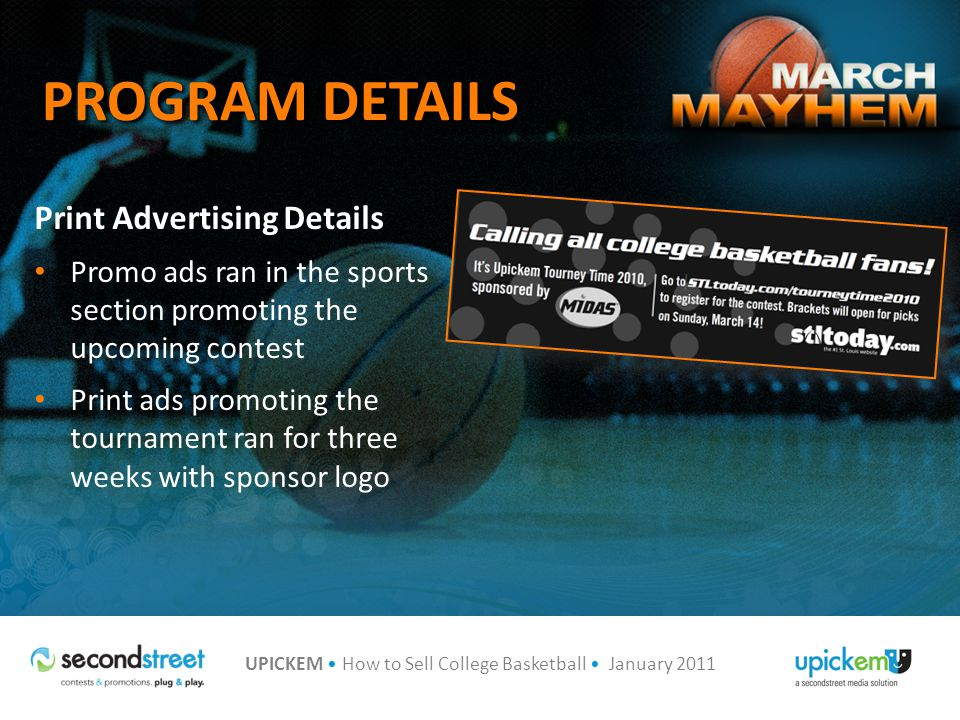 UPICKEM How to Sell College Basketball January 2011 PROGRAM DETAILS Print Advertising Details Promo ads ran in the sports section promoting the upcoming contest Print ads promoting the tournament ran for three weeks with sponsor logo