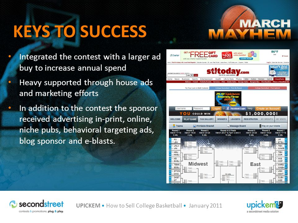 UPICKEM How to Sell College Basketball January 2011 KEYS TO SUCCESS Integrated the contest with a larger ad buy to increase annual spend Heavy supported through house ads and marketing efforts In addition to the contest the sponsor received advertising in-print, online, niche pubs, behavioral targeting ads, blog sponsor and e-blasts.