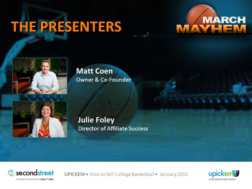 UPICKEM How to Sell College Basketball January 2011 Q&A Julie Foley Director of Affiliate Success julie@secondstreet.com 314.880.4910 877.843.2900 x 4910 (Toll-Free) Matt Coen Owner and Co-Founder matt@secondstreet.com 314.880.4902 877.843.2900 x 4902 (Toll-Free)