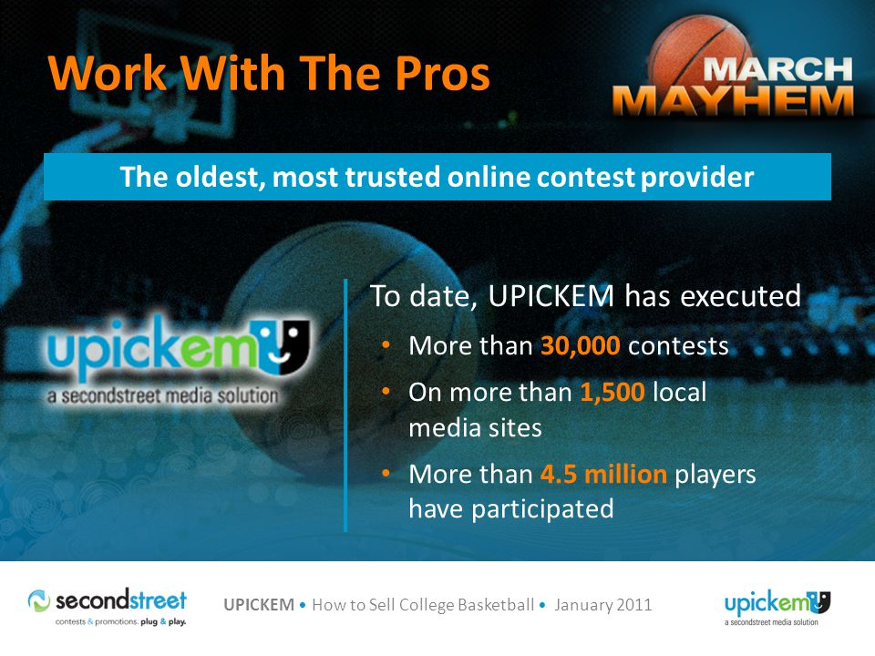 UPICKEM How to Sell College Basketball January 2011 Work With The Pros To date, UPICKEM has executed More than 30,000 contests On more than 1,500 local media sites More than 4.5 million players have participated The oldest, most trusted online contest provider
