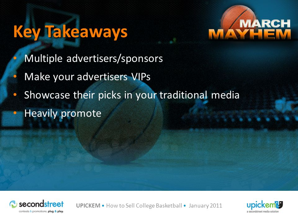 UPICKEM How to Sell College Basketball January 2011 Multiple advertisers/sponsors Make your advertisers VIPs Showcase their picks in your traditional media Heavily promote Key Takeaways