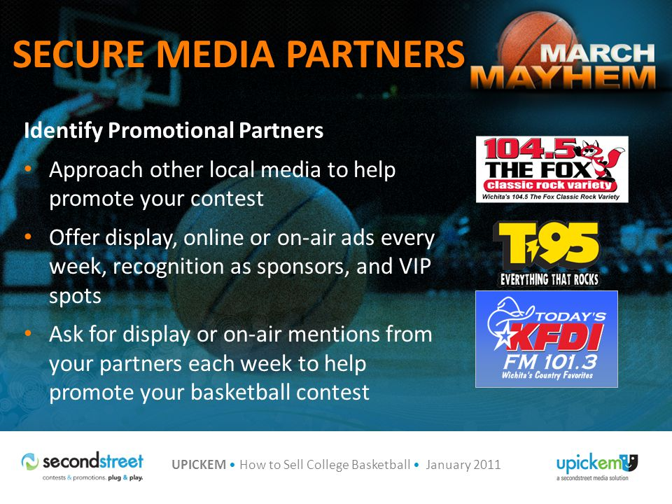 UPICKEM How to Sell College Basketball January 2011 SECURE MEDIA PARTNERS Identify Promotional Partners Approach other local media to help promote your contest Offer display, online or on-air ads every week, recognition as sponsors, and VIP spots Ask for display or on-air mentions from your partners each week to help promote your basketball contest