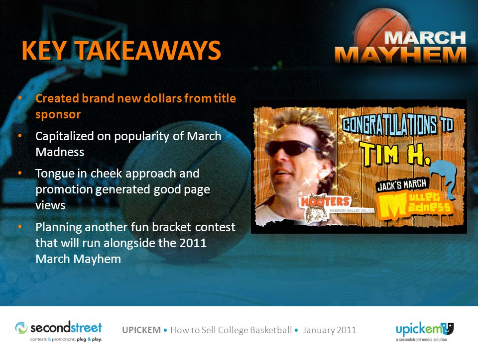 UPICKEM How to Sell College Basketball January 2011 KEY TAKEAWAYS Created brand new dollars from title sponsor Capitalized on popularity of March Madness Tongue in cheek approach and promotion generated good page views Planning another fun bracket contest that will run alongside the 2011 March Mayhem