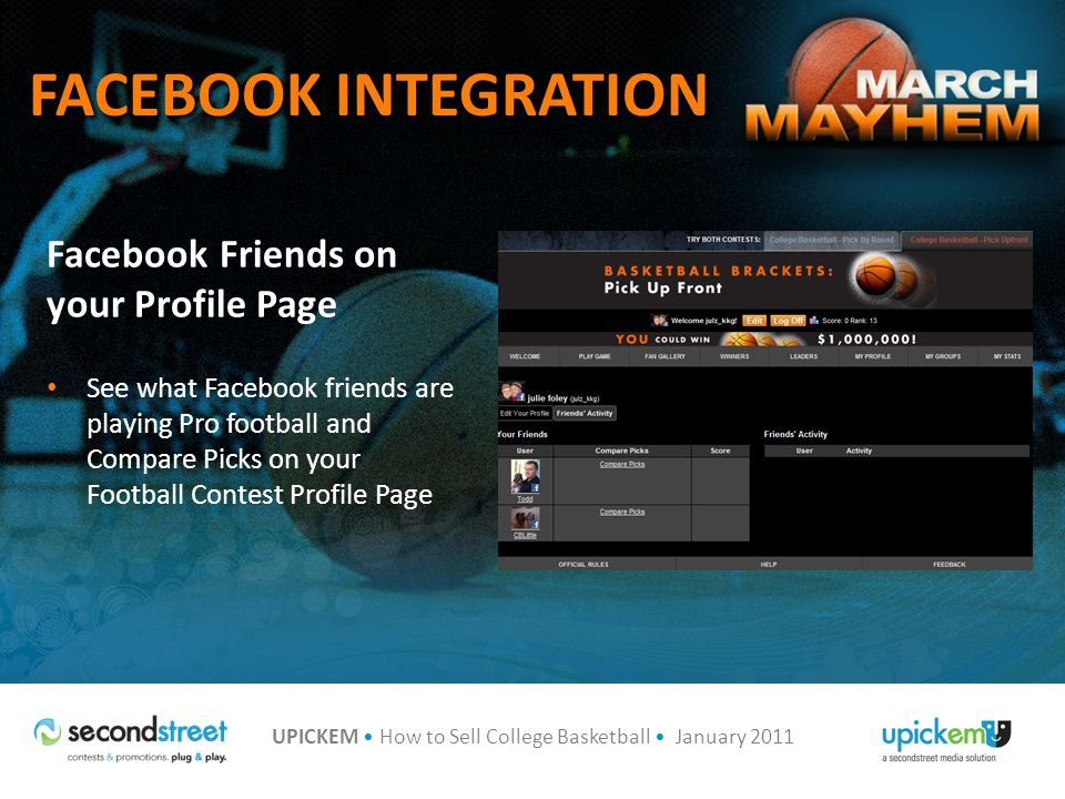 UPICKEM How to Sell College Basketball January 2011 FACEBOOK INTEGRATION Facebook Friends on your Profile Page See what Facebook friends are playing Pro football and Compare Picks on your Football Contest Profile Page