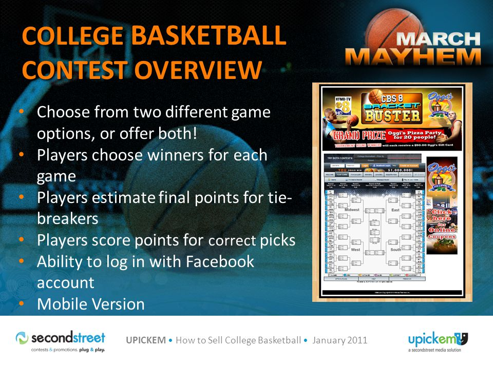 UPICKEM How to Sell College Basketball January 2011 IDENTIFY PRIZE PARTNERS Secure Prize Partners Offer advertising and VIP pick in exchange for each round and grand prizes Announce weekly winners online, through eBlasts, on-air or in print Weekly Prizes Grand Prize