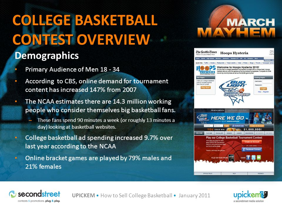 UPICKEM How to Sell College Basketball January 2011 $1,000,000 NATIONAL GRAND PRIZE Grand Prize winner receives a chance to win $1,000,000 – The national grand prize for the player with the highest score is a President Series College Watch from GameTimeShop.com and a 16GB iPod Touch sponsored by Upickem – $1,000,000 for 100% correct picks – $10,000 for only missing 1 or 2 picks – $1,000 for only missing 3 picks The six round national prizes in 2011 are: – Fathead of your choice from Fathead.com – 16 GB iPod Touch for overall winner