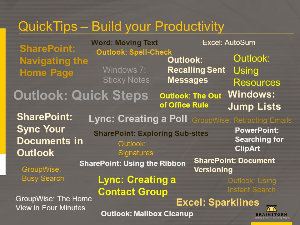 QuickTips – Build your Productivity Excel: Sparklines SharePoint: Exploring Sub-sites Outlook: Quick Steps SharePoint: Using the Ribbon Outlook: Recalling Sent Messages Windows: Jump Lists Outlook: Using Resources GroupWise: Retracting Emails SharePoint: Navigating the Home Page Outlook: Mailbox Cleanup PowerPoint: Searching for ClipArt Outlook: The Out of Office Rule Outlook: Signatures GroupWise: Busy Search Excel: AutoSum Windows 7: Sticky Notes Outlook: Using Instant Search GroupWise: The Home View in Four Minutes SharePoint: Document Versioning Outlook: Spell-Check Lync: Creating a Contact Group Word: Moving Text SharePoint: Sync Your Documents in Outlook Lync: Creating a Poll