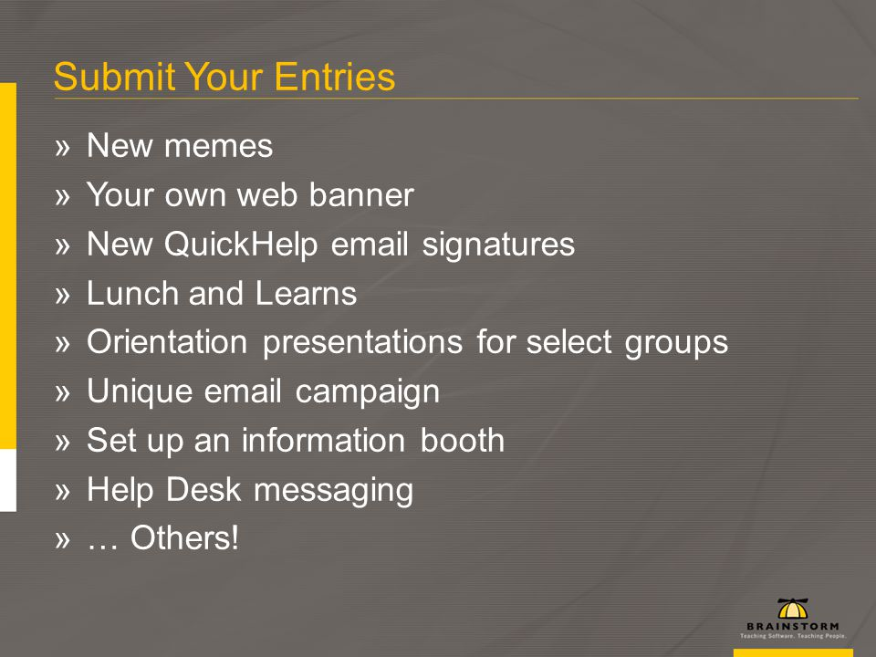 Submit Your Entries »New memes »Your own web banner »New QuickHelp email signatures »Lunch and Learns »Orientation presentations for select groups »Unique email campaign »Set up an information booth »Help Desk messaging »… Others!