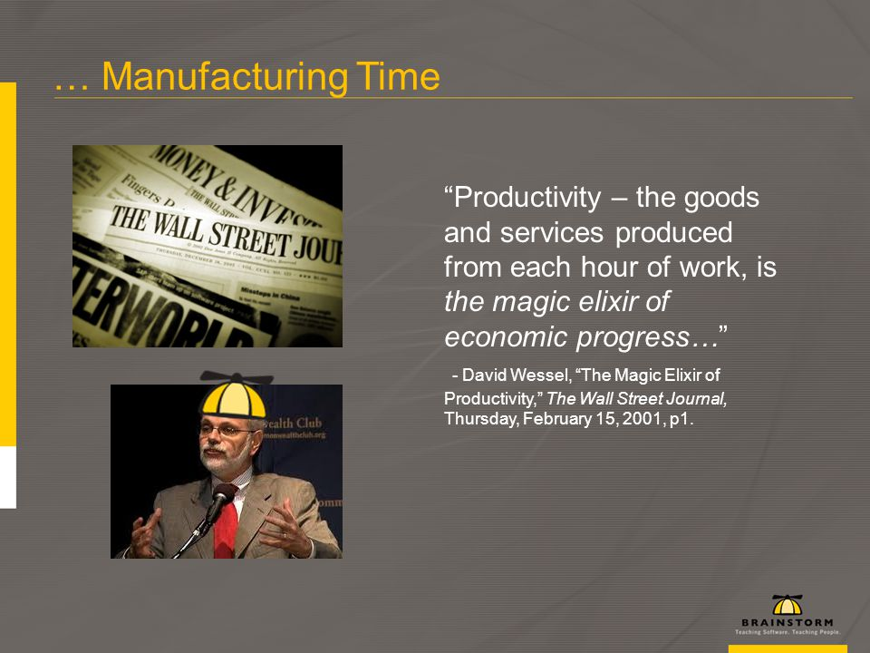 … Manufacturing Time Productivity – the goods and services produced from each hour of work, is the magic elixir of economic progress… - David Wessel, The Magic Elixir of Productivity, The Wall Street Journal, Thursday, February 15, 2001, p1.
