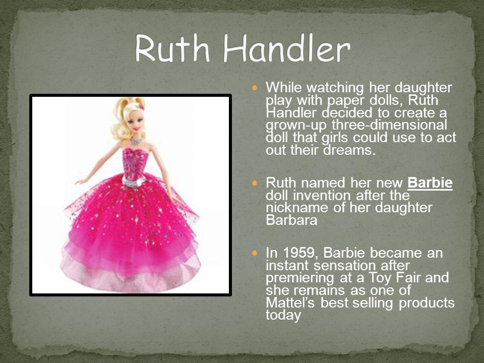 While watching her daughter play with paper dolls, Ruth Handler decided to create a grown-up three-dimensional doll that girls could use to act out th