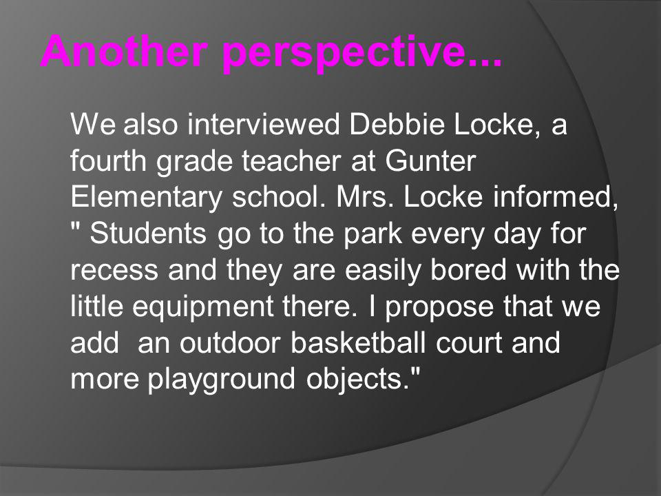 Another perspective... We also interviewed Debbie Locke, a fourth grade teacher at Gunter Elementary school. Mrs. Locke informed,