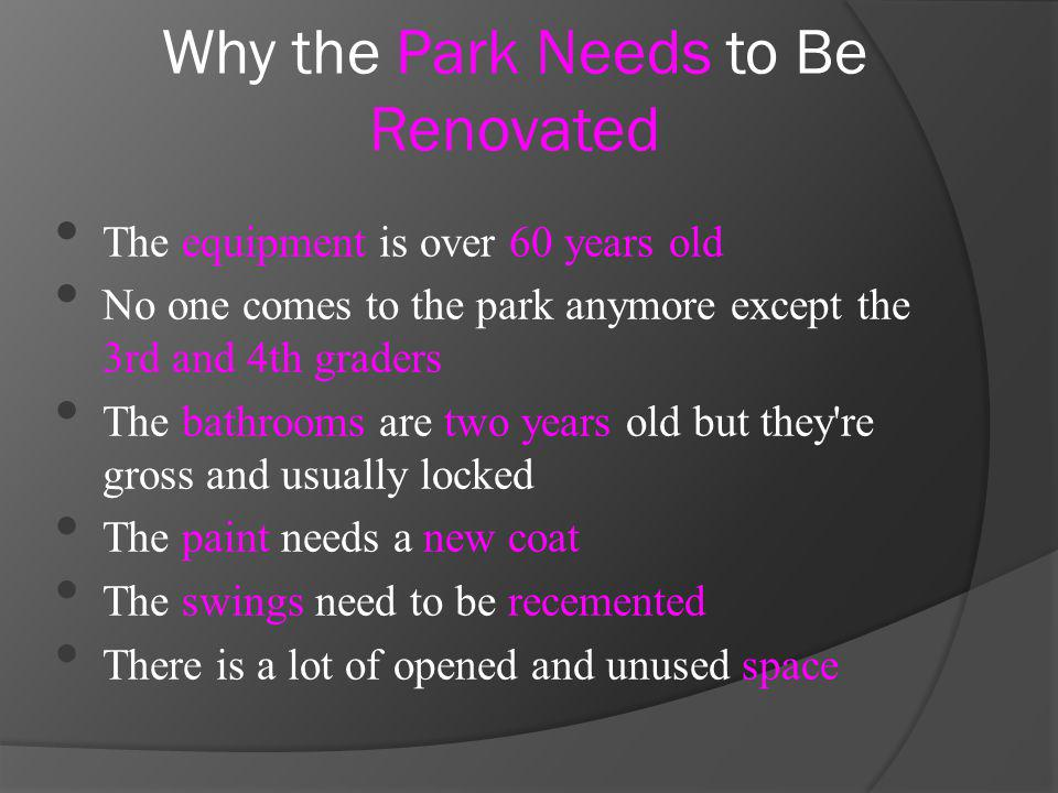The equipment is over 60 years old No one comes to the park anymore except the 3rd and 4th graders The bathrooms are two years old but they re gross and usually locked The paint needs a new coat The swings need to be recemented There is a lot of opened and unused space Why the Park Needs to Be Renovated