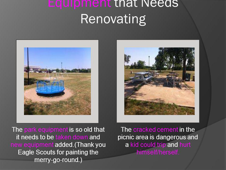 Equipment that Needs Renovating The cracked cement in the picnic area is dangerous and a kid could trip and hurt himself/herself.