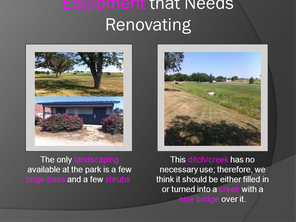 Equipment that Needs Renovating The only landscaping available at the park is a few large trees and a few shrubs.