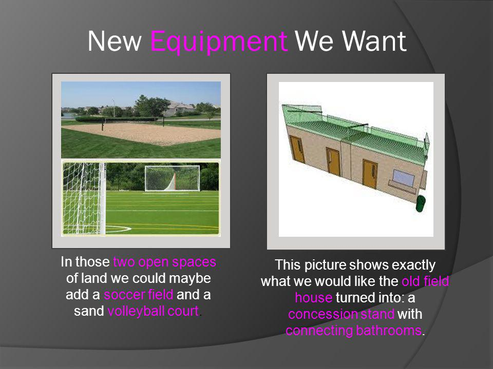 New Equipment We Want In those two open spaces of land we could maybe add a soccer field and a sand volleyball court. This picture shows exactly what