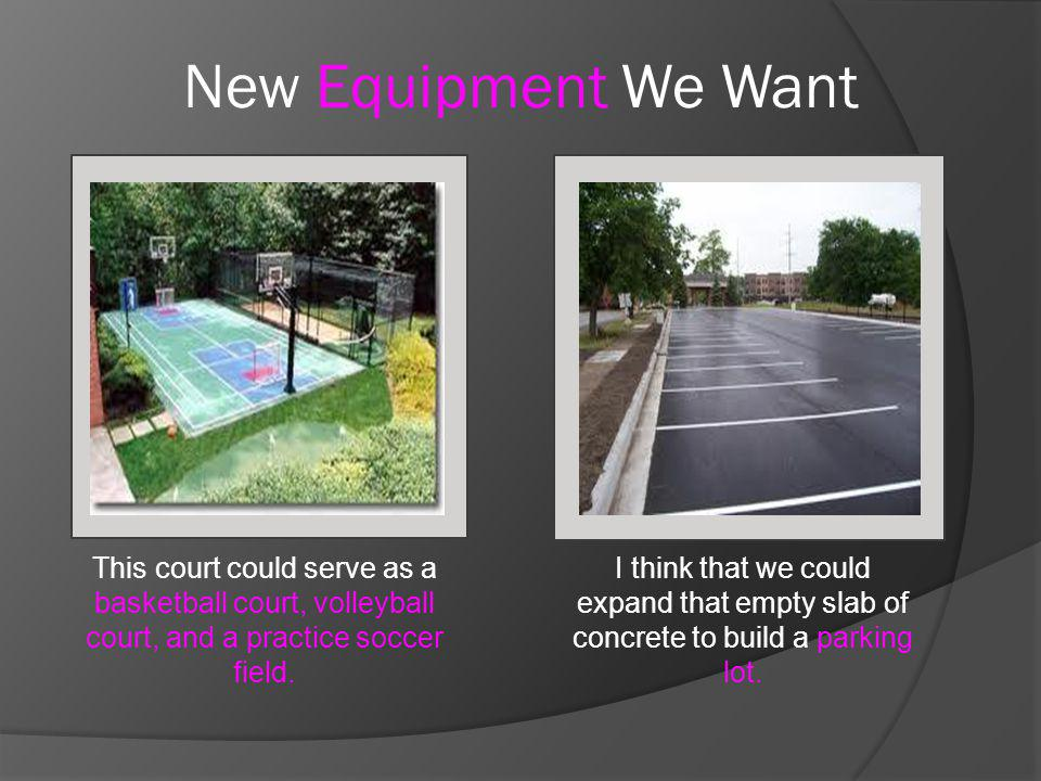 New Equipment We Want I think that we could expand that empty slab of concrete to build a parking lot. This court could serve as a basketball court, v