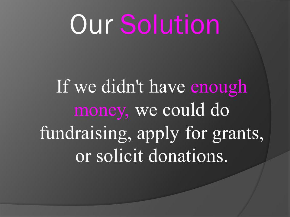 If we didn't have enough money, we could do fundraising, apply for grants, or solicit donations. Our Solution