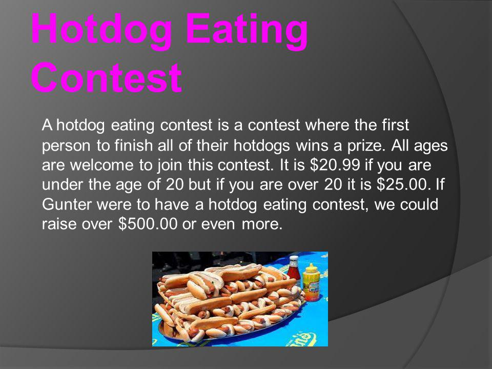 Hotdog Eating Contest A hotdog eating contest is a contest where the first person to finish all of their hotdogs wins a prize.
