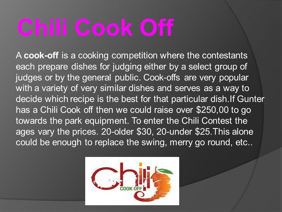 Chili Cook Off A cook-off is a cooking competition where the contestants each prepare dishes for judging either by a select group of judges or by the general public.