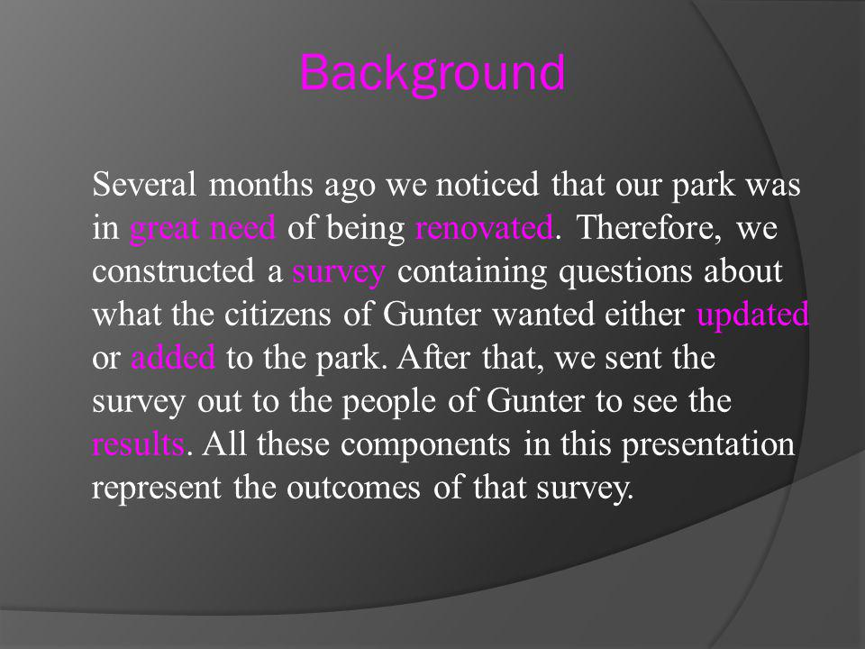 Several months ago we noticed that our park was in great need of being renovated. Therefore, we constructed a survey containing questions about what t
