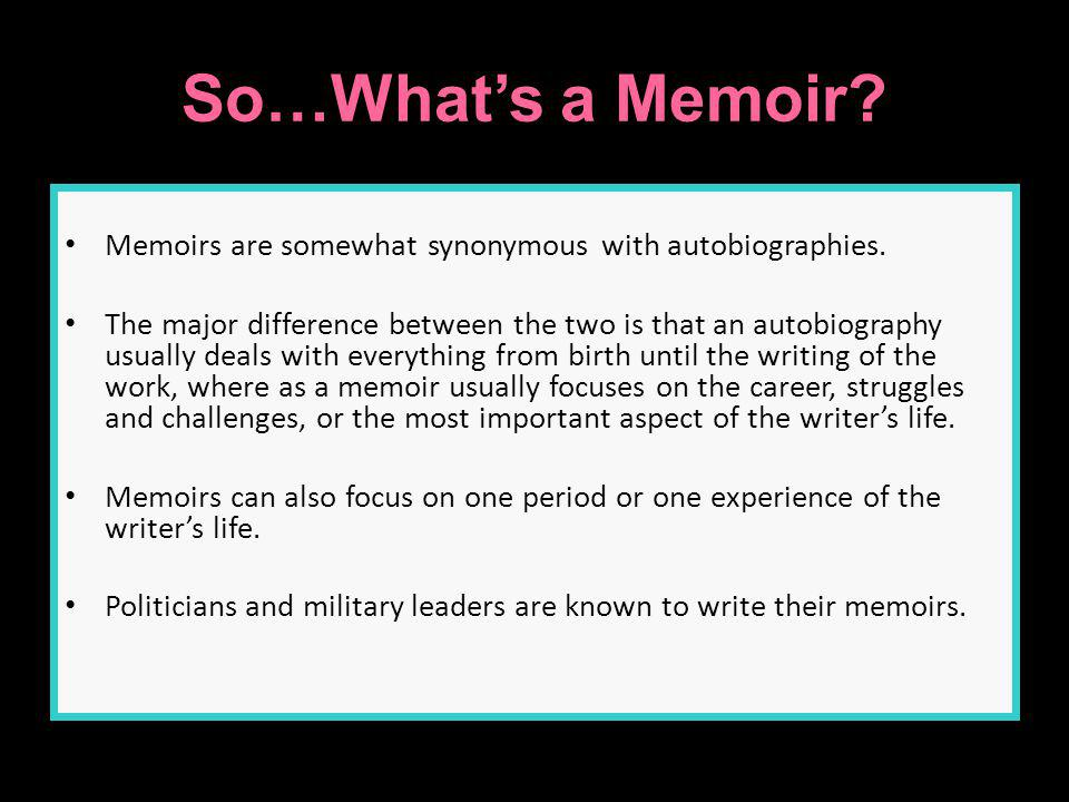So…Whats a Memoir? Memoirs are somewhat synonymous with autobiographies. The major difference between the two is that an autobiography usually deals w