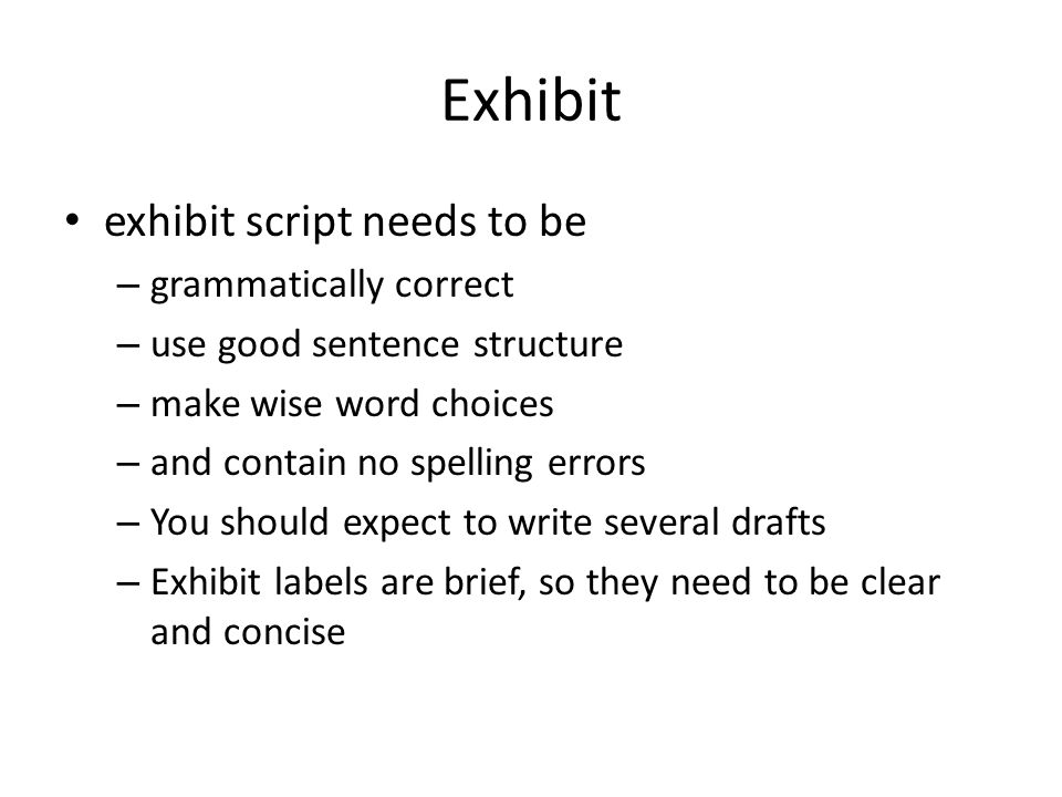 Exhibit exhibit script needs to be – grammatically correct – use good sentence structure – make wise word choices – and contain no spelling errors – Y