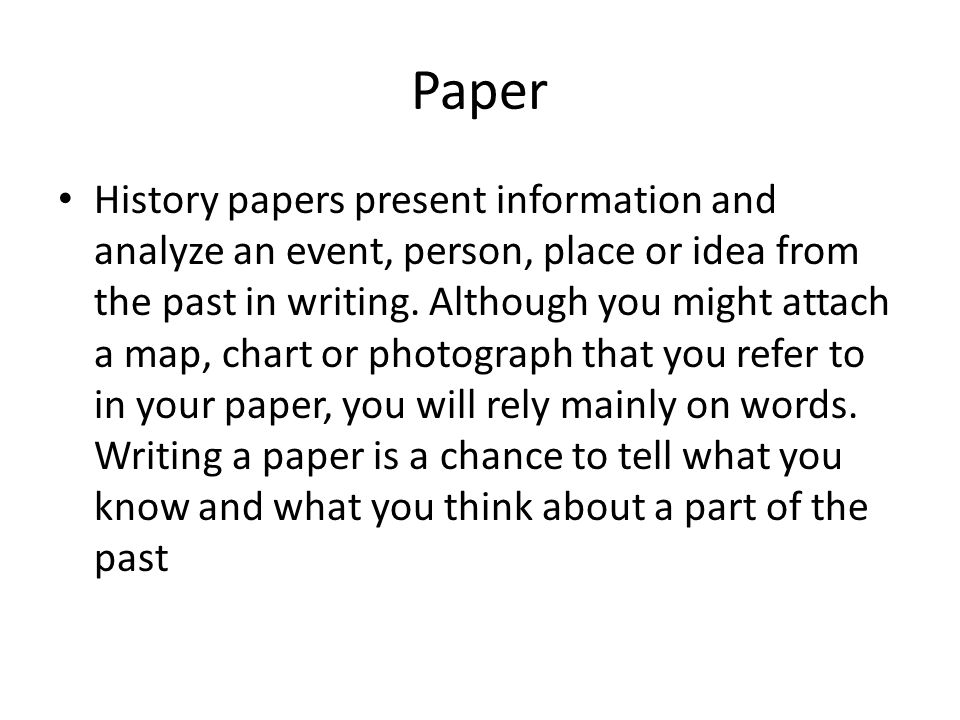 Paper History papers present information and analyze an event, person, place or idea from the past in writing. Although you might attach a map, chart