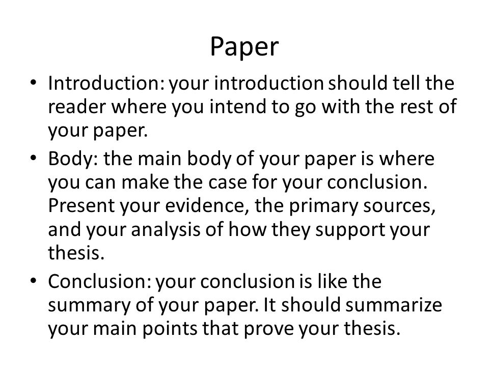 Paper Introduction: your introduction should tell the reader where you intend to go with the rest of your paper. Body: the main body of your paper is