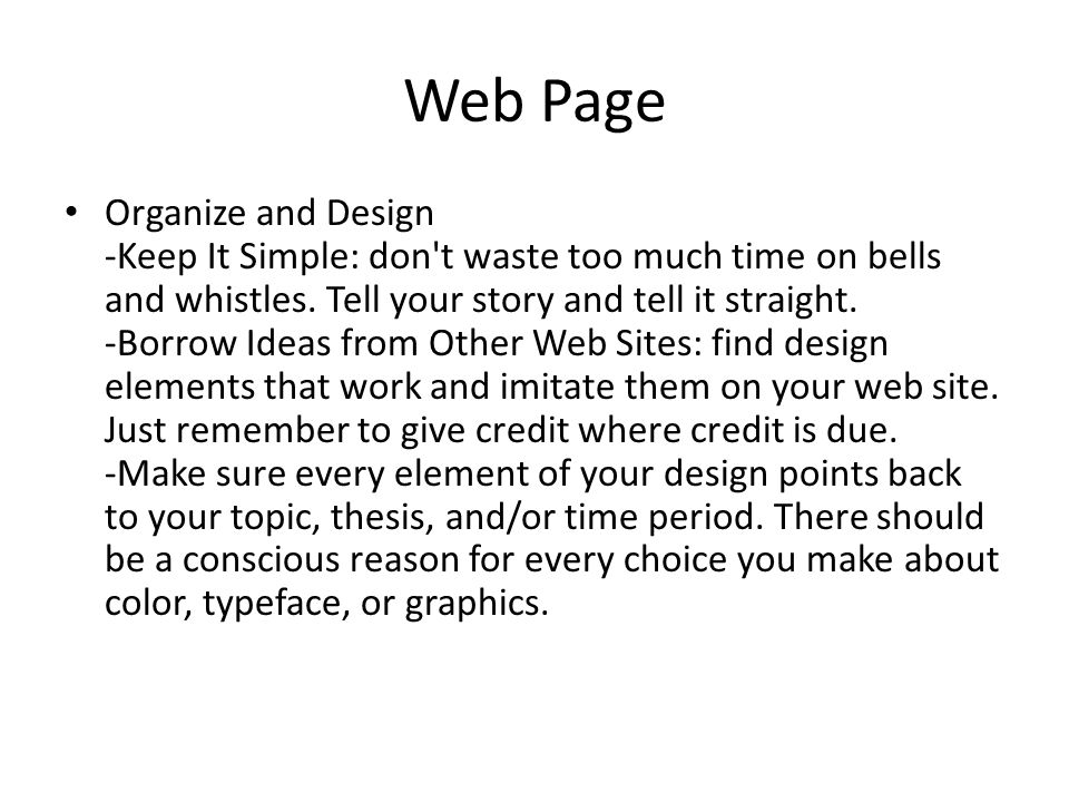 Web Page Organize and Design -Keep It Simple: don't waste too much time on bells and whistles. Tell your story and tell it straight. -Borrow Ideas fro