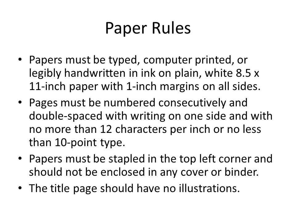 Paper Rules Papers must be typed, computer printed, or legibly handwritten in ink on plain, white 8.5 x 11-inch paper with 1-inch margins on all sides