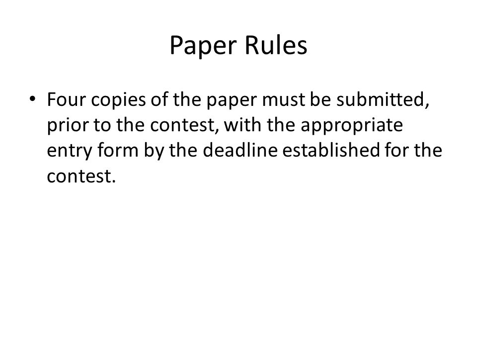 Paper Rules Four copies of the paper must be submitted, prior to the contest, with the appropriate entry form by the deadline established for the cont