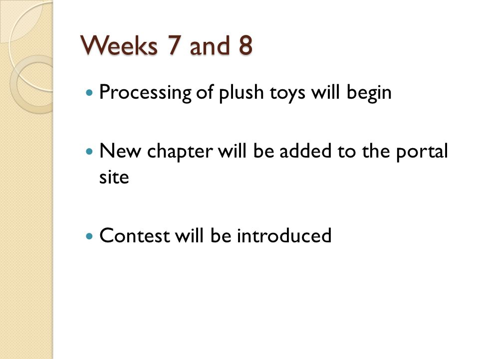 Weeks 7 and 8 Processing of plush toys will begin New chapter will be added to the portal site Contest will be introduced