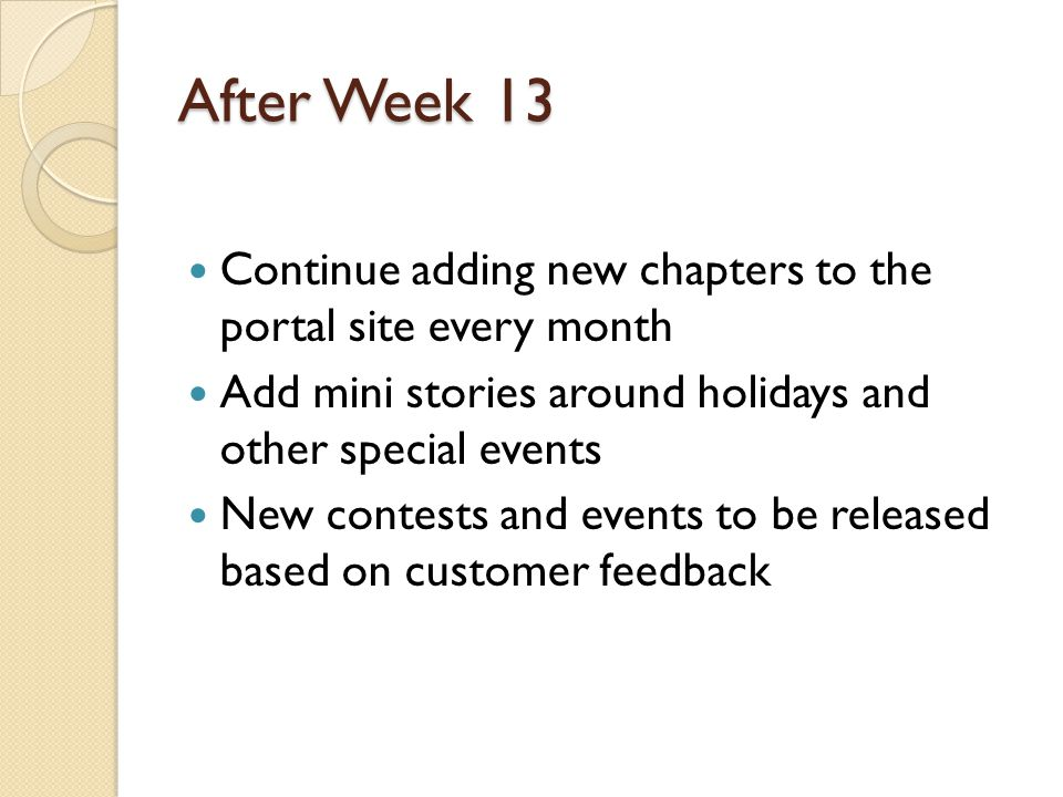 After Week 13 Continue adding new chapters to the portal site every month Add mini stories around holidays and other special events New contests and events to be released based on customer feedback