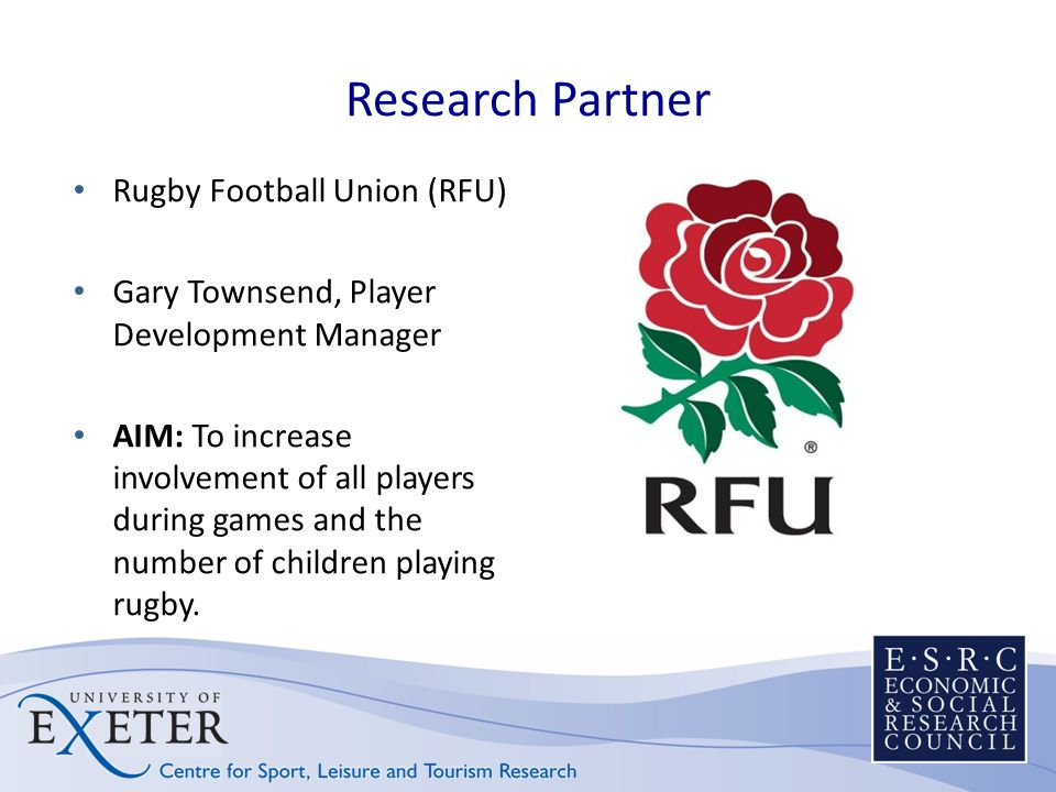 Research Partner Rugby Football Union (RFU) Gary Townsend, Player Development Manager AIM: To increase involvement of all players during games and the