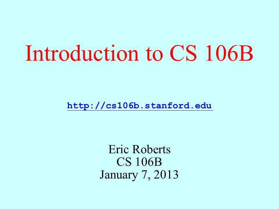 Introduction to CS 106B Eric Roberts CS 106B January 7, 2013 http://cs106b.stanford.edu
